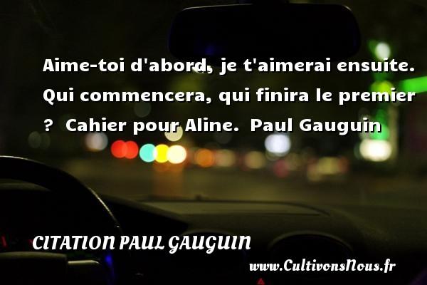 Citation Paul Gauguin - Aime-toi d abord, je t aimerai ensuite. Qui commencera, qui finira le premier ?    Cahier pour Aline. Paul Gauguin CITATION PAUL GAUGUIN
