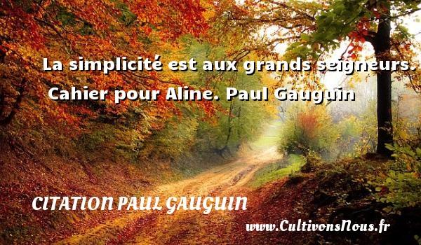 Citation Paul Gauguin - La simplicité est aux grands seigneurs.    Cahier pour Aline. Paul Gauguin CITATION PAUL GAUGUIN
