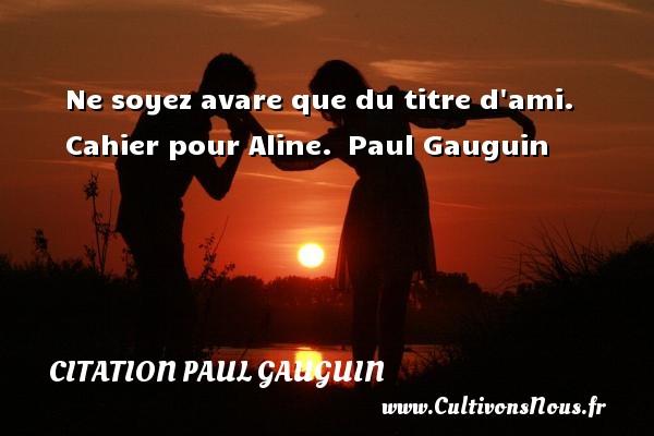 Citation Paul Gauguin - Ne soyez avare que du titre d ami.    Cahier pour Aline. Paul Gauguin CITATION PAUL GAUGUIN