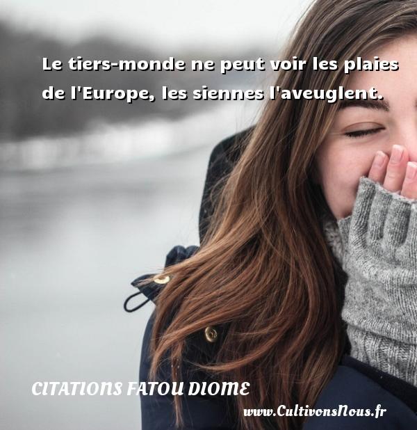 Le tiers-monde ne peut voir les plaies de l Europe, les siennes l aveuglent. Une citation de Fatou Diome CITATIONS FATOU DIOME