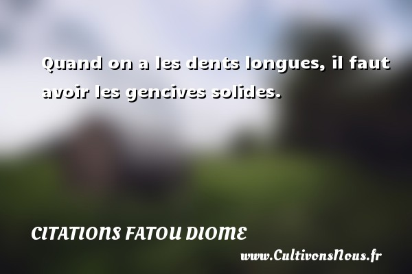 Quand on a les dents longues, il faut avoir les gencives solides. Une citation de Fatou Diome CITATIONS FATOU DIOME