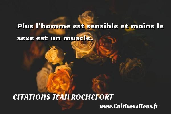 Plus l homme est sensible et moins le sexe est un muscle.   Une citation de Jean Rochefort   CITATIONS JEAN ROCHEFORT