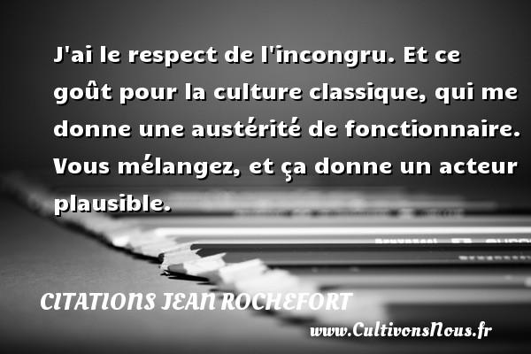 Citations Jean Rochefort - J ai le respect de l incongru. Et ce goût pour la culture classique, qui me donne une austérité de fonctionnaire. Vous mélangez, et ça donne un acteur plausible.   Une citation de Jean Rochefort CITATIONS JEAN ROCHEFORT