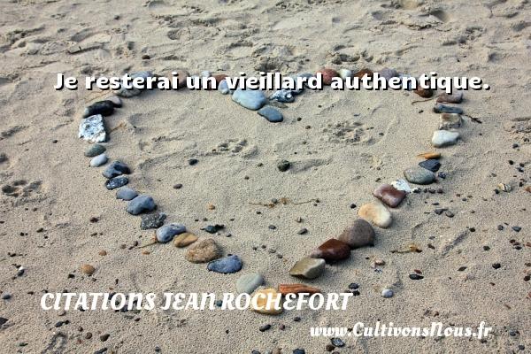 Je resterai un vieillard authentique.   Une citation de Jean Rochefort   CITATIONS JEAN ROCHEFORT