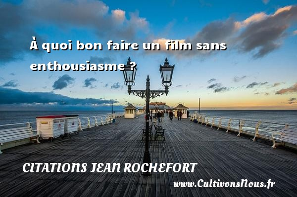 Citations Jean Rochefort - À quoi bon faire un film sans enthousiasme ?   Une citation de Jean Rochefort  CITATIONS JEAN ROCHEFORT