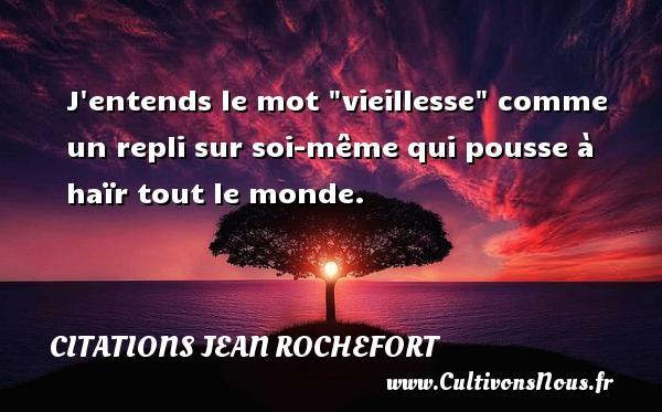 Citations Jean Rochefort - J entends le mot  vieillesse  comme un repli sur soi-même qui pousse à haïr tout le monde.   Une citation de Jean Rochefort CITATIONS JEAN ROCHEFORT