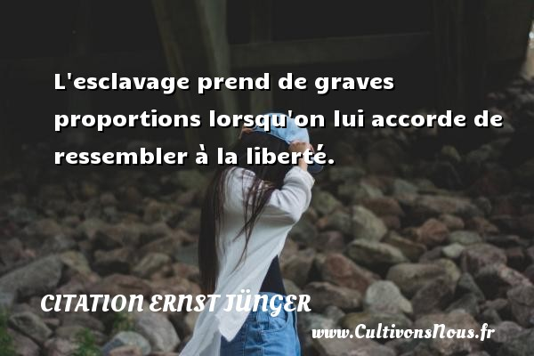 Citation Ernst Jünger - L esclavage prend de graves proportions lorsqu on lui accorde de ressembler à la liberté. Une citation d  Ernst Jünger CITATION ERNST JÜNGER