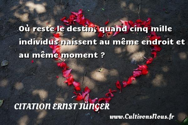 Citation Ernst Jünger - Où reste le destin, quand cinq mille individus naissent au même endroit et au même moment ? Une citation d  Ernst Jünger CITATION ERNST JÜNGER