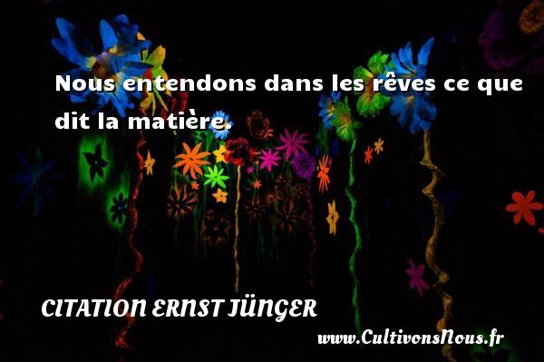 Citation Ernst Jünger - Nous entendons dans les rêves ce que dit la matière. Une citation d  Ernst Jünger CITATION ERNST JÜNGER