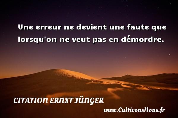 Citation Ernst Jünger - Une erreur ne devient une faute que lorsqu on ne veut pas en démordre. Une citation d  Ernst Jünger CITATION ERNST JÜNGER