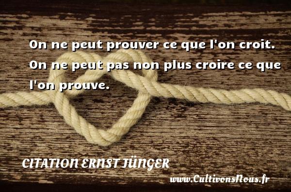 Citation Ernst Jünger - On ne peut prouver ce que l on croit. On ne peut pas non plus croire ce que l on prouve. Une citation d  Ernst Jünger CITATION ERNST JÜNGER