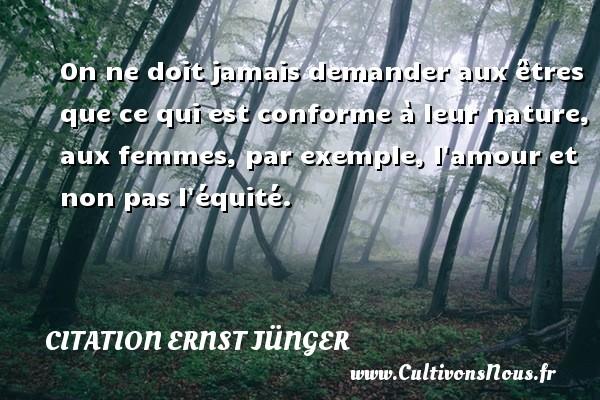 Citation Ernst Jünger - On ne doit jamais demander aux êtres que ce qui est conforme à leur nature, aux femmes, par exemple, l amour et non pas l équité. Une citation d  Ernst Jünger CITATION ERNST JÜNGER