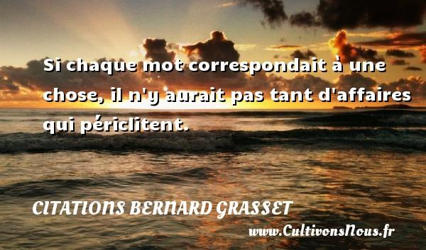Citations Bernard Grasset - Si chaque mot correspondait à une chose, il n y aurait pas tant d affaires qui périclitent. Une citation de Bernard Grasset CITATIONS BERNARD GRASSET