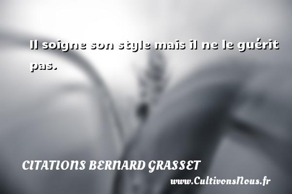 Il soigne son style mais il ne le guérit pas. Une citation de Bernard Grasset CITATIONS BERNARD GRASSET