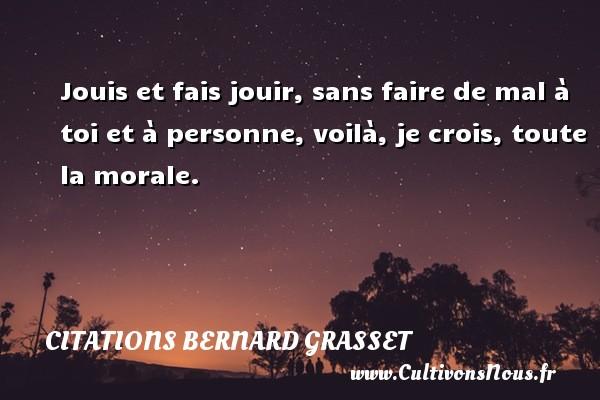 Citations Bernard Grasset - Jouis et fais jouir, sans faire de mal à toi et à personne, voilà, je crois, toute la morale. Une citation de Bernard Grasset CITATIONS BERNARD GRASSET