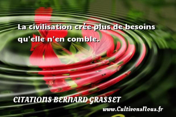 La civilisation crée plus de besoins qu elle n en comble. Une citation de Bernard Grasset CITATIONS BERNARD GRASSET