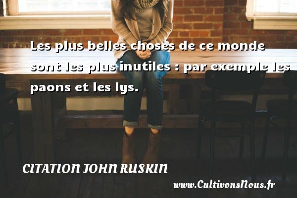 Citation John Ruskin - Les plus belles choses de ce monde sont les plus inutiles : par exemple les paons et les lys. Une citation de John Ruskin CITATION JOHN RUSKIN