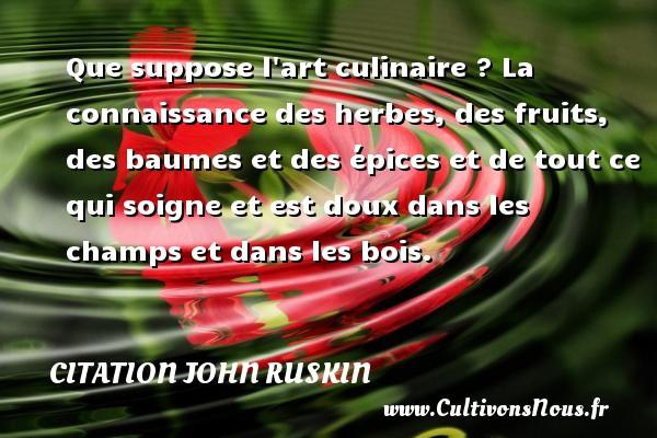 Citation John Ruskin - Que suppose l art culinaire ? La connaissance des herbes, des fruits, des baumes et des épices et de tout ce qui soigne et est doux dans les champs et dans les bois. Une citation de John Ruskin CITATION JOHN RUSKIN
