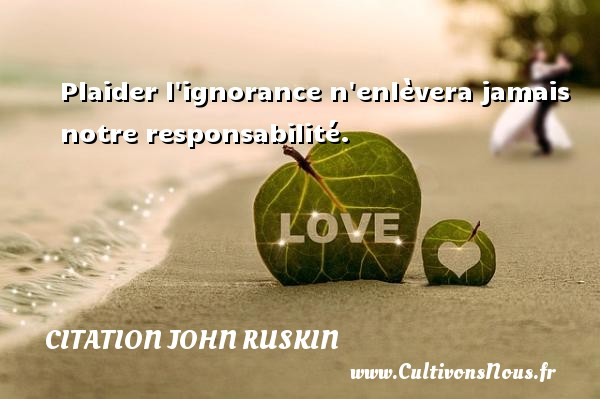 Plaider l ignorance n enlèvera jamais notre responsabilité. Une citation de John Ruskin CITATION JOHN RUSKIN
