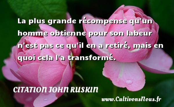 Citation John Ruskin - La plus grande récompense qu un homme obtienne pour son labeur n est pas ce qu il en a retiré, mais en quoi cela l a transformé. Une citation de John Ruskin CITATION JOHN RUSKIN