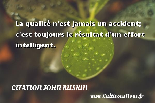 La qualité n est jamais un accident; c est toujours le résultat d un effort intelligent. Une citation de John Ruskin CITATION JOHN RUSKIN - Citation qualité