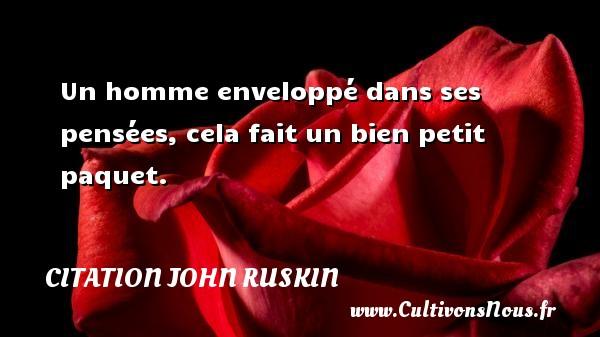 Un homme enveloppé dans ses pensées, cela fait un bien petit paquet. Une citation de John Ruskin CITATION JOHN RUSKIN