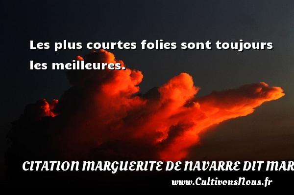Les plus courtes folies sont toujours les meilleures. Une citation de Marguerite de Navarre CITATION MARGUERITE DE NAVARRE DIT MARGUERITE D'ANGOULÊME OU MARGUERITE D'ALENÇON - Citation Marguerite de Navarre dit Marguerite d'Angoulême ou Marguerite d'Alençon
