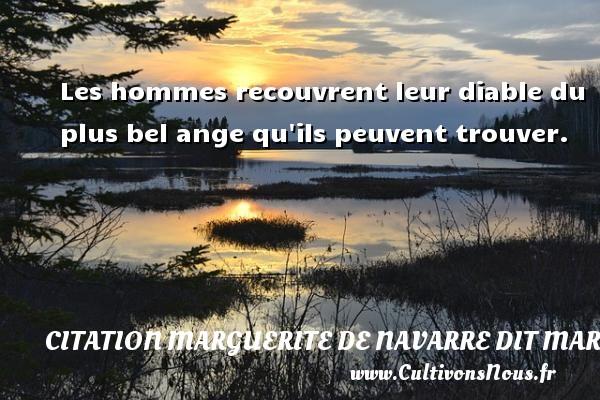 Les hommes recouvrent leur diable du plus bel ange qu ils peuvent trouver. Une citation de Marguerite de Navarre CITATION MARGUERITE DE NAVARRE DIT MARGUERITE D'ANGOULÊME OU MARGUERITE D'ALENÇON - Citation Marguerite de Navarre dit Marguerite d'Angoulême ou Marguerite d'Alençon