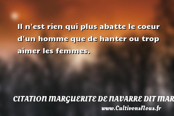 Il n est rien qui plus abatte le coeur d un homme que de hanter ou trop aimer les femmes. Une citation de Marguerite de Navarre CITATION MARGUERITE DE NAVARRE DIT MARGUERITE D'ANGOULÊME OU MARGUERITE D'ALENÇON - Citation Marguerite de Navarre dit Marguerite d'Angoulême ou Marguerite d'Alençon