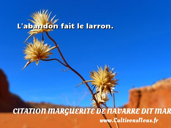 L abandon fait le larron.  Une citation de Marguerite de Navarre CITATION MARGUERITE DE NAVARRE DIT MARGUERITE D'ANGOULÊME OU MARGUERITE D'ALENÇON - Citation Marguerite de Navarre dit Marguerite d'Angoulême ou Marguerite d'Alençon