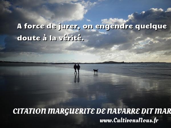 A force de jurer, on engendre quelque doute à la vérité. Une citation de Marguerite de Navarre CITATION MARGUERITE DE NAVARRE DIT MARGUERITE D'ANGOULÊME OU MARGUERITE D'ALENÇON - Citation Marguerite de Navarre dit Marguerite d'Angoulême ou Marguerite d'Alençon