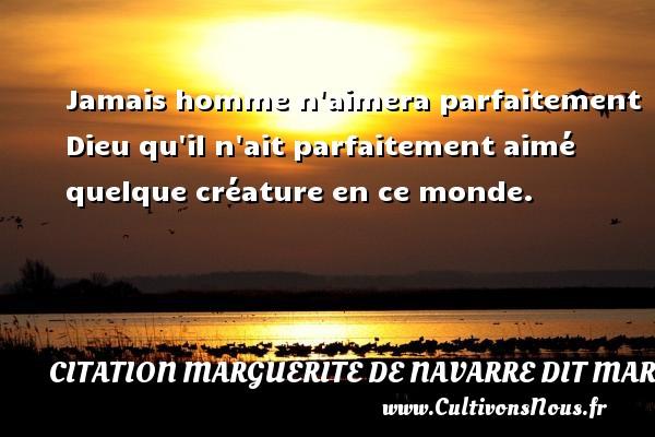 Jamais homme n aimera parfaitement Dieu qu il n ait parfaitement aimé quelque créature en ce monde. Une citation de Marguerite de Navarre CITATION MARGUERITE DE NAVARRE DIT MARGUERITE D'ANGOULÊME OU MARGUERITE D'ALENÇON - Citation Marguerite de Navarre dit Marguerite d'Angoulême ou Marguerite d'Alençon