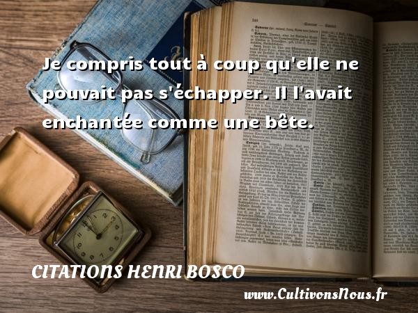 Citations Henri Bosco - Je compris tout à coup qu elle ne pouvait pas s échapper. Il l avait enchantée comme une bête. Une citation de Henri Bosco CITATIONS HENRI BOSCO