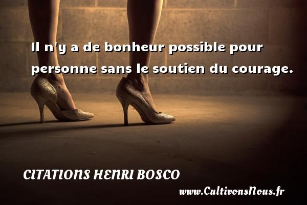 Citations Henri Bosco - Il n y a de bonheur possible pour personne sans le soutien du courage. Une citation de Henri Bosco CITATIONS HENRI BOSCO