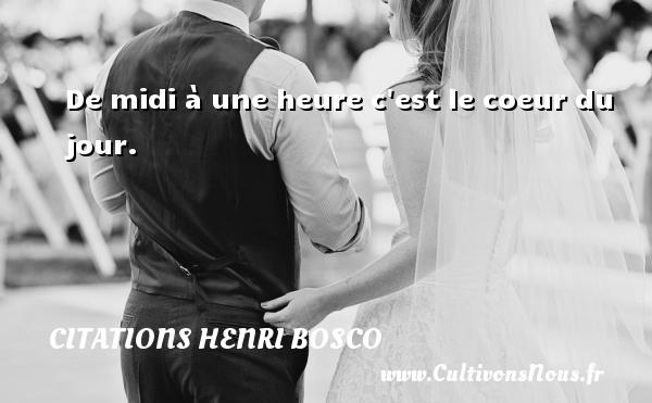 Citations Henri Bosco - De midi à une heure c est le coeur du jour. Une citation de Henri Bosco CITATIONS HENRI BOSCO