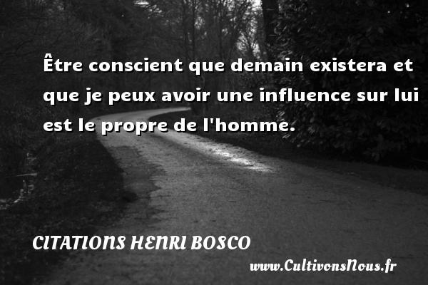 Citations Henri Bosco - Être conscient que demain existera et que je peux avoir une influence sur lui est le propre de l homme.  Une citation de Henri Bosco CITATIONS HENRI BOSCO