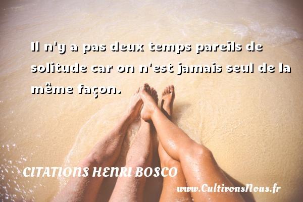 Citations Henri Bosco - Il n y a pas deux temps pareils de solitude car on n est jamais seul de la même façon. Une citation de Henri Bosco CITATIONS HENRI BOSCO