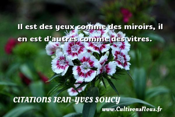 Citations Jean-Yves Soucy - Il est des yeux comme des miroirs, il en est d autres comme des vitres. Une citation de Jean-Yves Soucy CITATIONS JEAN-YVES SOUCY