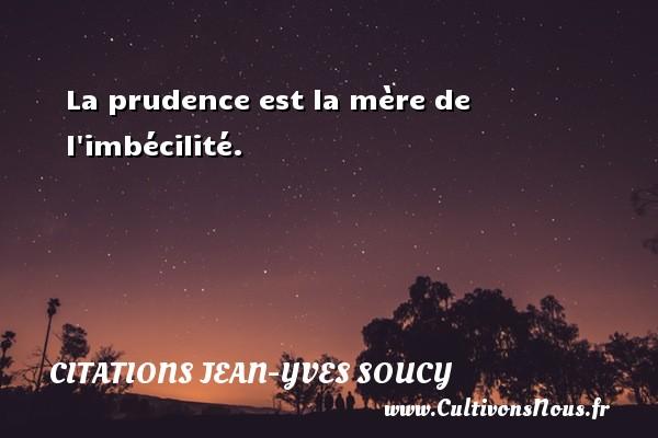 Citations Jean-Yves Soucy - La prudence est la mère de l imbécilité. Une citation de Jean-Yves Soucy CITATIONS JEAN-YVES SOUCY