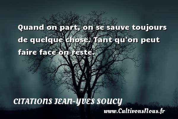 Citations Jean-Yves Soucy - Quand on part, on se sauve toujours de quelque chose. Tant qu on peut faire face on reste. Une citation de Jean-Yves Soucy CITATIONS JEAN-YVES SOUCY