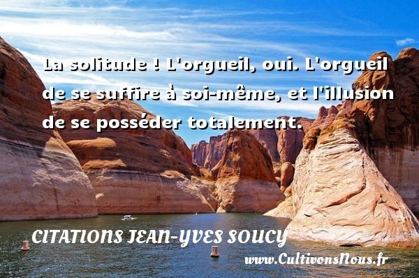 Citations Jean-Yves Soucy - La solitude ! L orgueil, oui. L orgueil de se suffire à soi-même, et l illusion de se posséder totalement. Une citation de Jean-Yves Soucy CITATIONS JEAN-YVES SOUCY