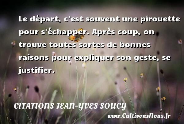 Citations Jean-Yves Soucy - Le départ, c est souvent une pirouette pour s échapper. Après coup, on trouve toutes sortes de bonnes raisons pour expliquer son geste, se justifier. Une citation de Jean-Yves Soucy CITATIONS JEAN-YVES SOUCY