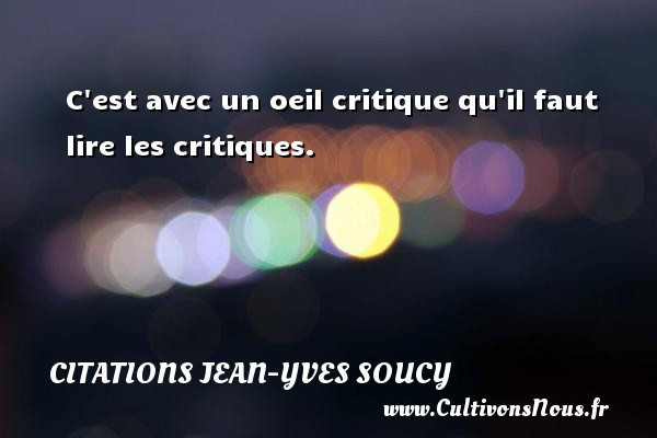Citations Jean-Yves Soucy - C est avec un oeil critique qu il faut lire les critiques. Une citation de Jean-Yves Soucy CITATIONS JEAN-YVES SOUCY