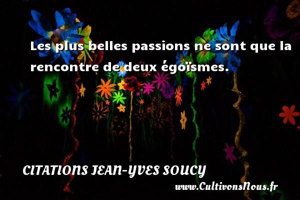 Citations Jean-Yves Soucy - Les plus belles passions ne sont que la rencontre de deux égoïsmes. Une citation de Jean-Yves Soucy CITATIONS JEAN-YVES SOUCY
