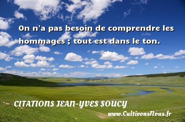 Citations Jean-Yves Soucy - On n a pas besoin de comprendre les hommages ; tout est dans le ton. Une citation de Jean-Yves Soucy CITATIONS JEAN-YVES SOUCY