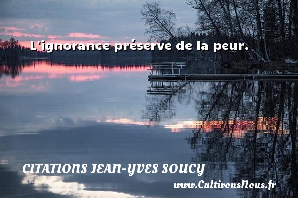 Citations Jean-Yves Soucy - L ignorance préserve de la peur. Une citation de Jean-Yves Soucy CITATIONS JEAN-YVES SOUCY