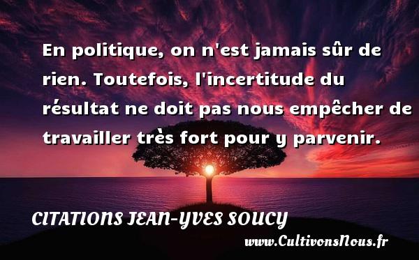 Citations Jean-Yves Soucy - En politique, on n est jamais sûr de rien. Toutefois, l incertitude du résultat ne doit pas nous empêcher de travailler très fort pour y parvenir. Une citation de Jean-Yves Soucy CITATIONS JEAN-YVES SOUCY