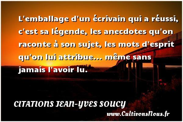 Citations Jean-Yves Soucy - L emballage d un écrivain qui a réussi, c est sa légende, les anecdotes qu on raconte à son sujet, les mots d esprit qu on lui attribue... même sans jamais l avoir lu. Une citation de Jean-Yves Soucy CITATIONS JEAN-YVES SOUCY
