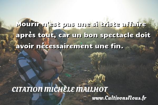Mourir n est pas une si triste affaire après tout, car un bon spectacle doit avoir nécessairement une fin. Une citation de Michèle Mailhot CITATION MICHÈLE MAILHOT - Citation Michèle Mailhot