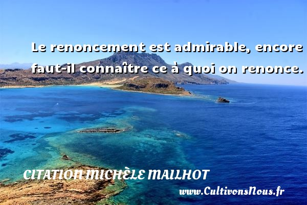 Le renoncement est admirable, encore faut-il connaître ce à quoi on renonce. Une citation de Michèle Mailhot CITATION MICHÈLE MAILHOT - Citation Michèle Mailhot